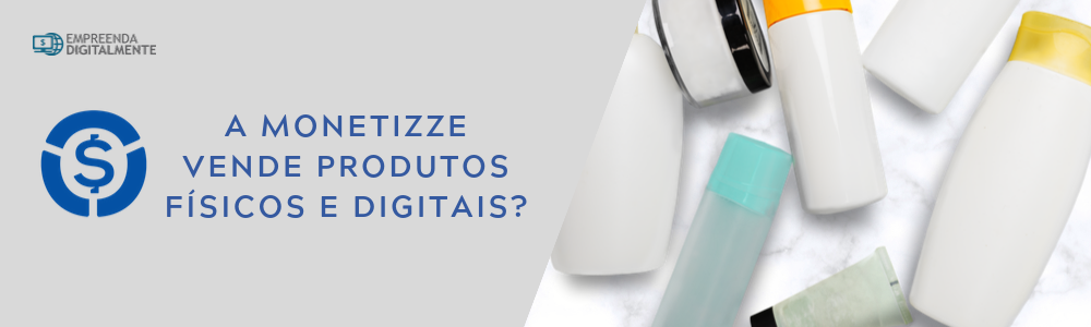 Monetizze produtos físicos e digitais